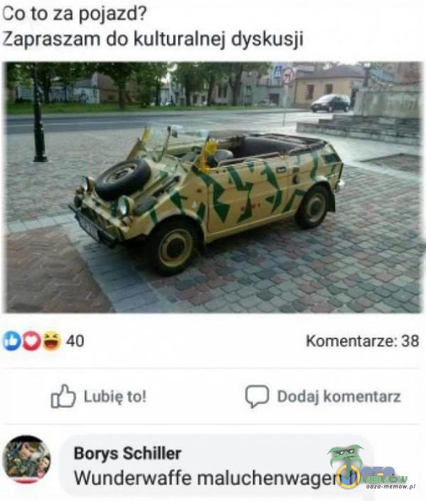 34 to za pojazd? Zapraszam da kulturalnej dyskusji 50740 Kamaltarze: 38 BJ Cie ut (2) bortąj komewzsz £: Borys Schiller Wunderwatfe maluchenwagen II