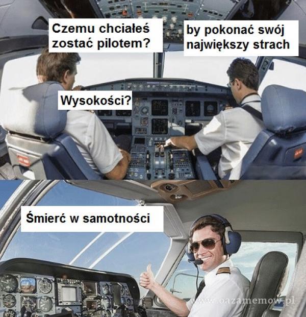Czemu chciałeś zostać pilotem? Wysokości? Smierć w samotności by pokonać swój największy strach