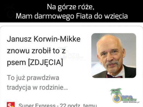 """Na górze róże. Mam darmowego Fiata do wziecia Janusz Korwin—Mikke . znowu zrobił to z _4. P psem [ZDJĘCIA] .. 11. ; wt:-nc? AŁ jum-""""J » """" """"nu Juu-"""