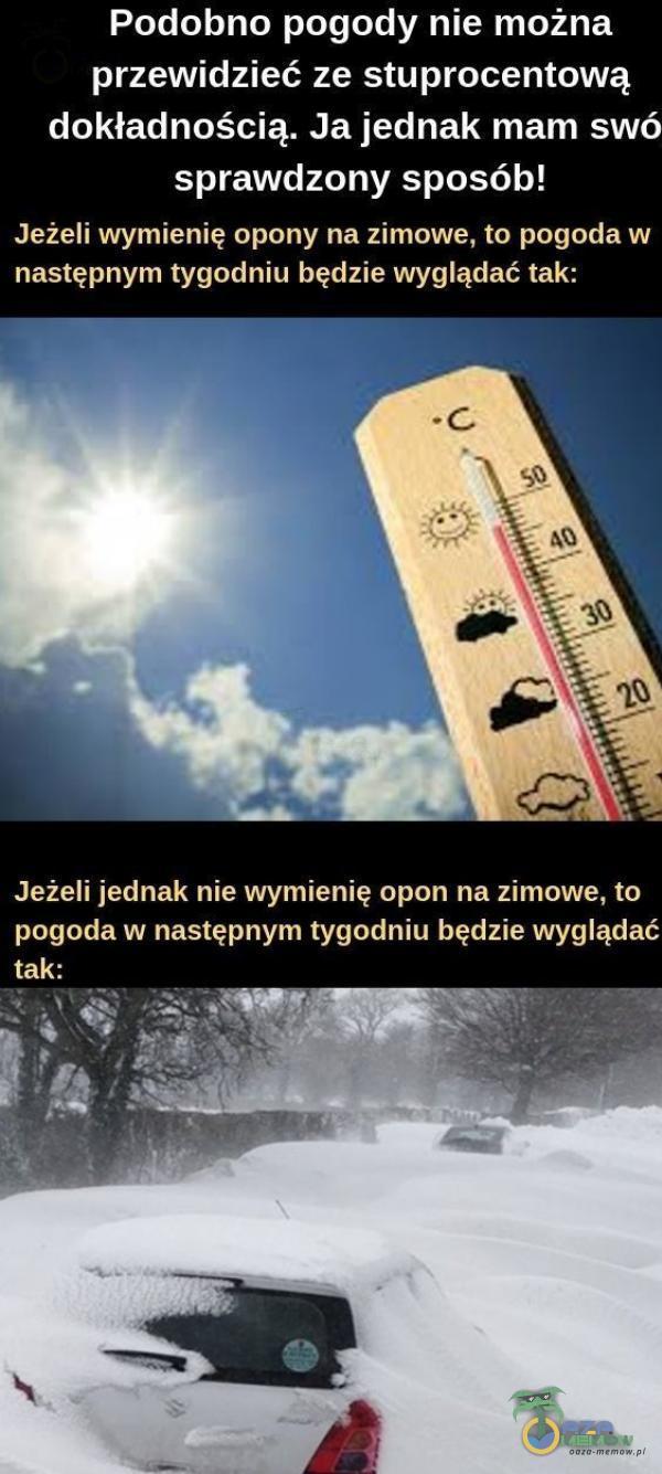 Podobno pogody nie można przewidzieć ze stuprocentową dokładnością. Ja jednak mam swó sprawdzony sposób! Jeżeli wymienię opony na zimowe, to pogoda w następnym tygodniu będzie wyglądać tak: Jeżeli jednak nie wymienię opon na zimowe,...