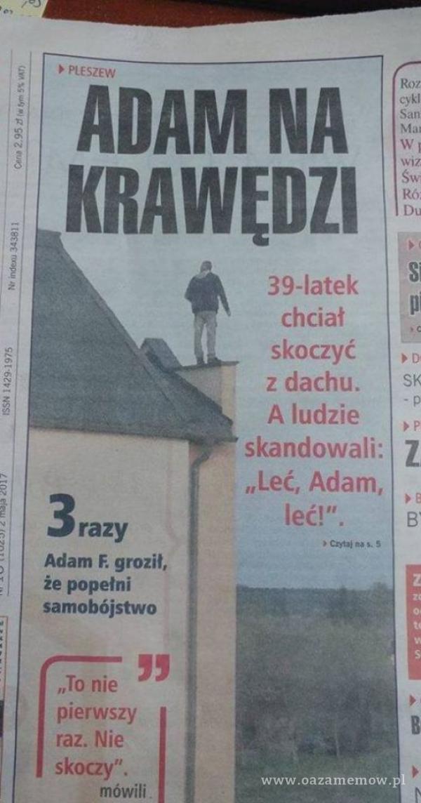 """PLESZEW ADAM NA '(RAWEDZI 39-latek chciał skoczyć z dachu. A ludzie skandowali: """"Leć, Adam, Crń.i na s. S cykl San s B' 3 razy Adam F. groził,..."""