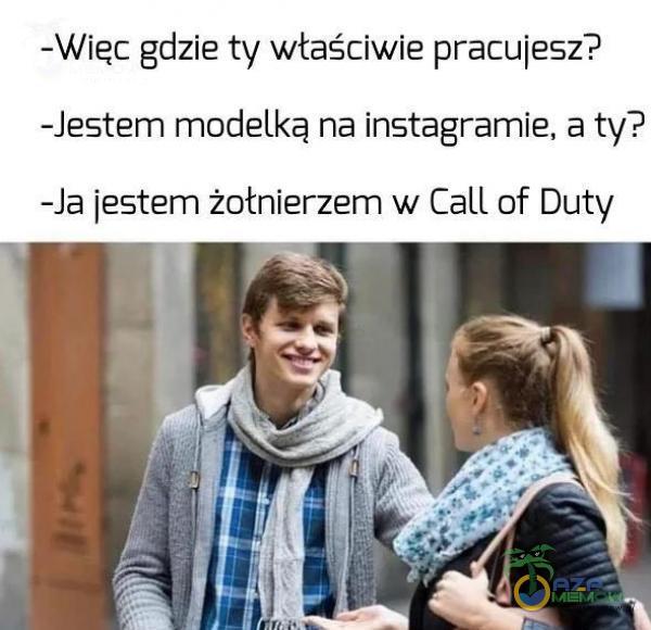 -Więc gdzie ty właściwie pracujesz? -Jestem modelką na instagramie, a ty? -la jestem żołnierzem w Call of Duty