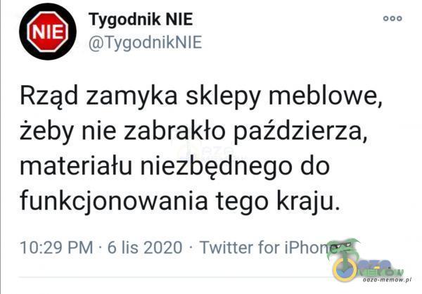 Tygodnik NIE 000 ©TygodnikNIE Rząd zamyka sklepy meblowe, żeby nie zabrakło paździerza, materiału niezbędnego do funkcjonowania tego kraju. 10:29 PM -6 lis 2020 - Twitter for iPhone