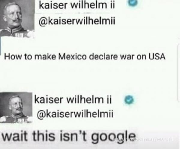 kaiser wilhelm ii kaiserwilhelmii How to make Mexico declare war on USA kaiser wilhelm ii O kaiserwilhelmii wait this isn't google