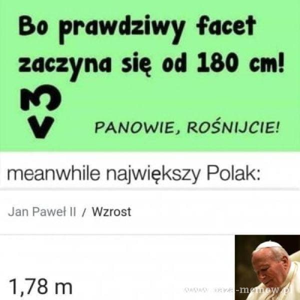 Bo prawdziwy facet zaczyna się od 180 cm! PANOWIE, ROŚNIJCIE! meanwhile największy Polak: Jan Paweł II / Wzrost 1,78 m