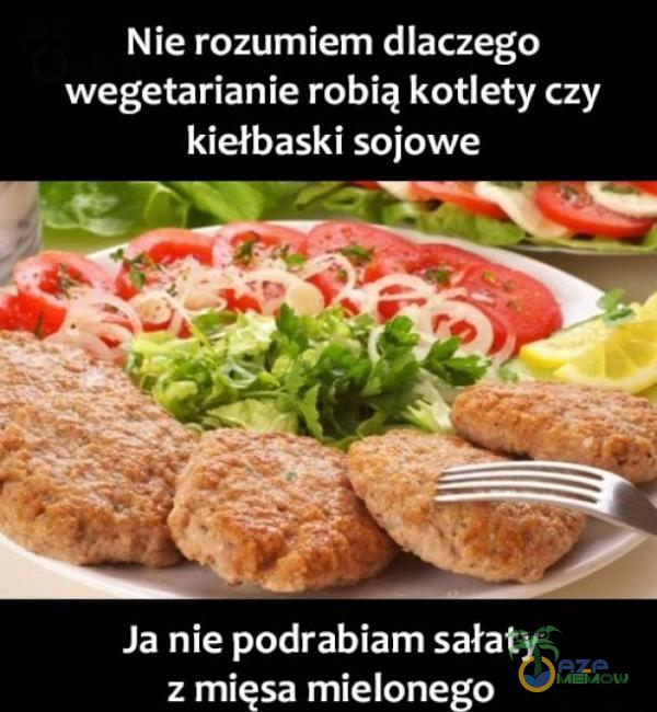 Nie rozumiem dlaczego wegetarianie robią kotlety czy Janie podrabiam sałaty : mięsa mielonego