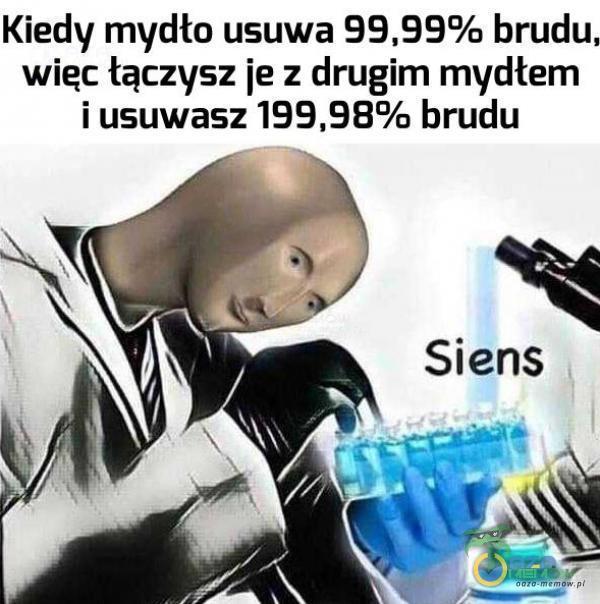 Kiedy mydło usuwa brudu. więc łączysz ie : drugim mydłem i usuwasz 199,989/u brudu