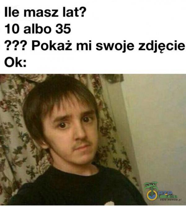 Ile masz lat? 10 albo 35 ??? Pokaż mi swoje zdjęcie Ok: