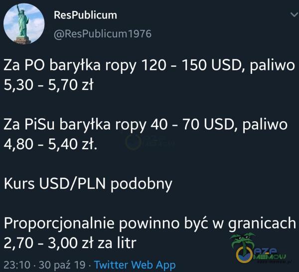 ResPubIicum ResPublicum1976 Za PO baryłka ropy 120 - 150 USD, paliwo 5,30 - 5,70 zł Za PiSu baryłka ropy 40 - 70 USD, paliwo 4,80 - 5,40 zł. Kurs USD/PLN podobny Proporcjonalnie powinno być w granicach 2,70 - 3,00 zł za litr 23:10 30 paź 19 Twitter Web App
