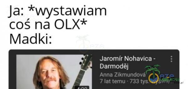 "Ja: *wystawiam coś ha OLX* Madki: ""Jafómir Nohavłca- Polus"