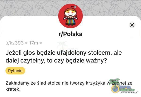 r/Polska uko 02 = [in = Jeżeli głos będzie ufajdolony stolcem, ale dalej czytelny, to czy będzie ważny? kratek.