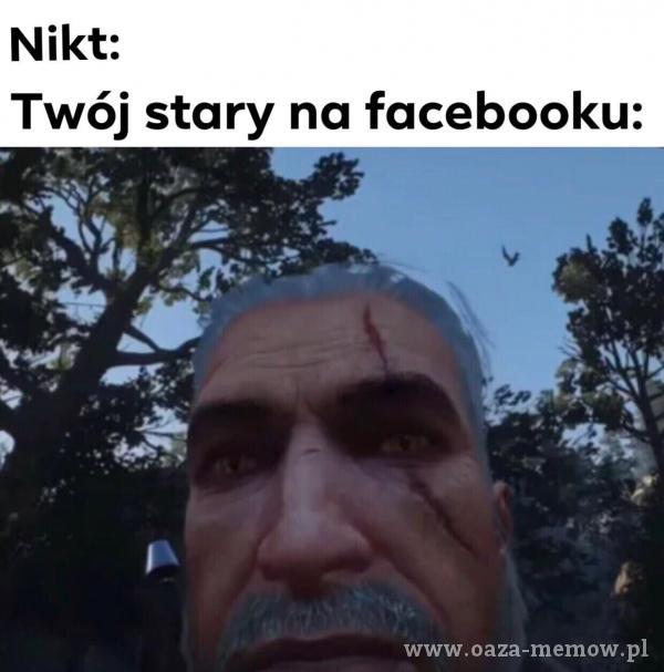 Nikt: Twój stary na facebooku: