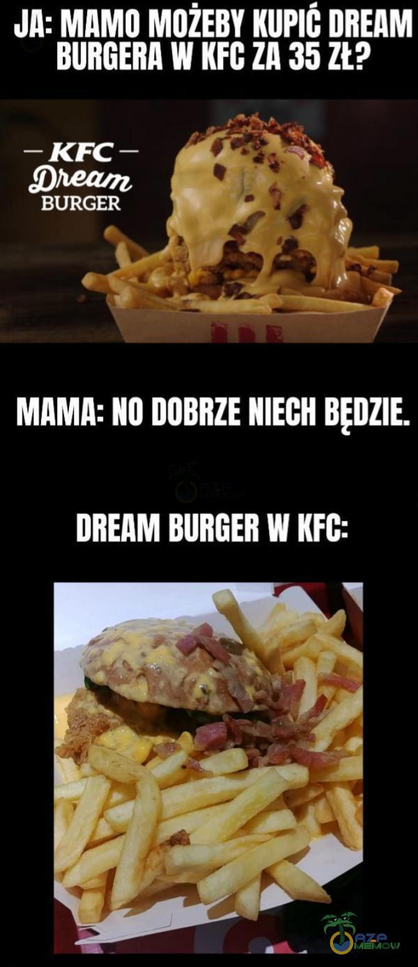 "JA: mamu MOŻEBV Kumi: unEnM summa w m: zn 35 za _ KFC _ (: _ mmm"" "" _| BURGER - - .n | ; a | f MAMA: III] DOBRZE NIECH BĘDZIE. DREAM BIIIIGEII W KEG:"