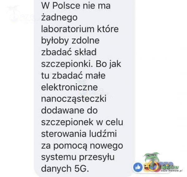 W Polsce nie ma żadnego laboratorium które byłoby zdolne zbadać skład szczepionki. Bo jak tu zbadać małe elektroniczne nanocząsteczki dodawane do szczepionek w celu sterowania ludźmi za pomocą nowego systemu przesyłu O 0 33 danych 5G.
