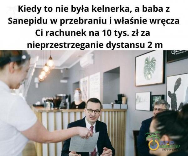 Kiedy to nie była kelnerka, a baba z Sanepidu w przebraniu i właśnie wręcza Ci rachunek na 10 tys. zł za nieprzestrzeganie dystansu 2 m W TY
