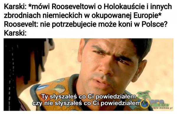 Karski: *mówi Rooseveltowi o Holokauście i innych zbrodniach niemieckich w okupowanej Europie* Roosevelt: nie potrzebujecie może koni w Polsce? Karski: Ty słyszałeś co Ci powiedziałem czy,nieesłyszałeś co Ci powiedziałem?