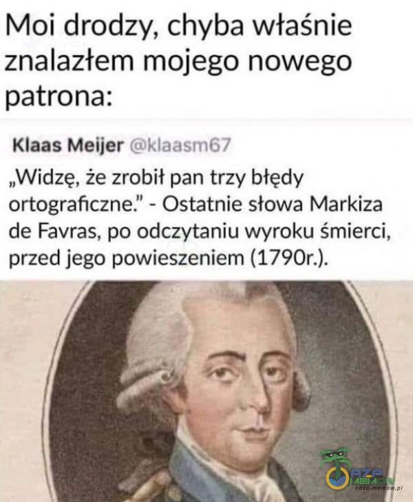 """Moi drodzy, chyba właśnie znalazterm mojego nowego patrona: Klaas Meijer Gilaaam€7 """"Widzę, że zrobił-pan trzy biędy ortograficzne. - Ostatnie słowa Markiza de Favras, po odczytaniu wyraku śmierci, przed jego powieszeniem (1790r.)."""