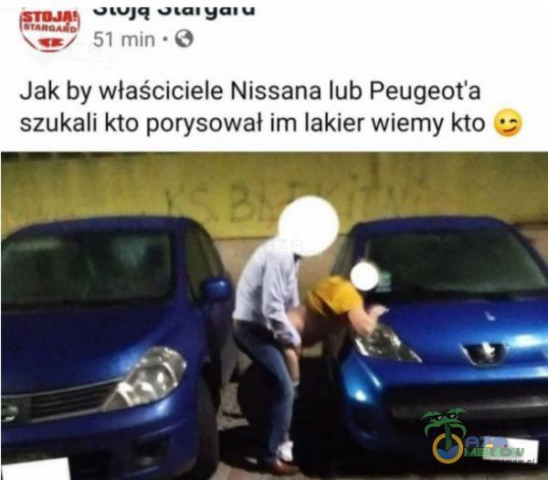 FIE +UJĄ osaryciu BLaun Jak by właściciele Nissana lub Peugeot a szukali kto porysował im łakier wierny kto =