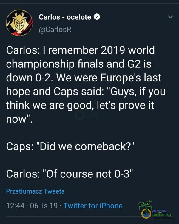 "Carlos - ocelote O CarlosR Carlos: I remember 2019 world championship finals and G2 is down 0-2. We were Europe s last hope and Caps said: Guys, if you think we are good, leťs prove ił now"". Caps: Did we eback? Carlos: Of course not 0-3"" Przetłumacz Tweeta 12:44 • 06 lis 19 • Twitter for..."