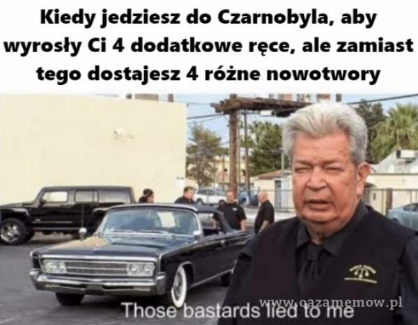 Kiedy jedziesz do Czarnobyla, aby wyrosły Ci 4 dodatkowe ręce, ale zamiast tego dostajesz 4 różne nowotwory e așfards lied to me