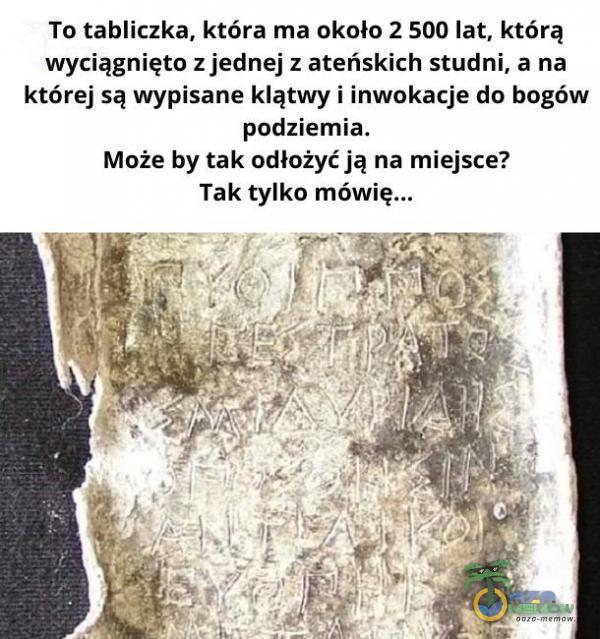 To tabliczka, która ma około:2 500 lat, którą wyciągnięto: z jednej z ateńskich studni,.a na której są wypisane klątwy i inwokacje do bogów podziemia, Może by tak odłożyć ją na miejsce? Tak tylko mówię... ( REKE =B4