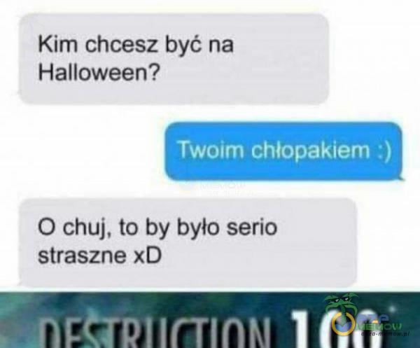 Kim chcesz być na Halloween? Twoim chłopakiem :) O c**j, to by było serio straszne xD