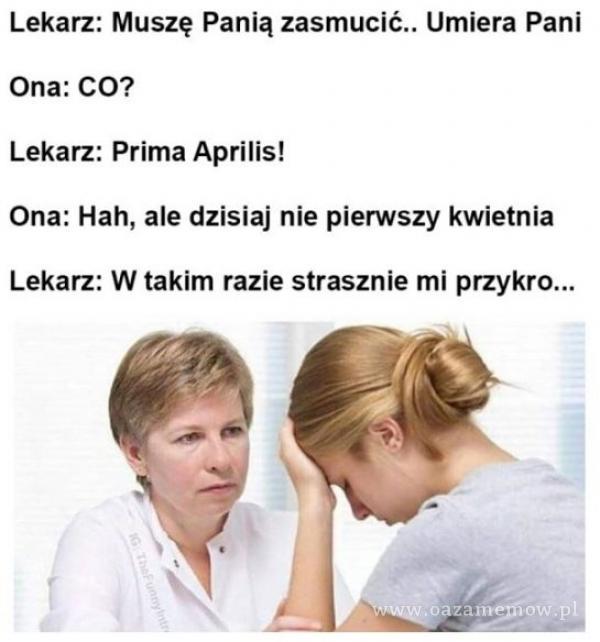 Lekarz: Muszę Panią zasmucić.. Umiera Pani Ona: CO? Lekarz: Prima Aprilis! Ona: Hah, ale dzisiaj nie pierwszy kwietnia Lekarz: W takim razie...