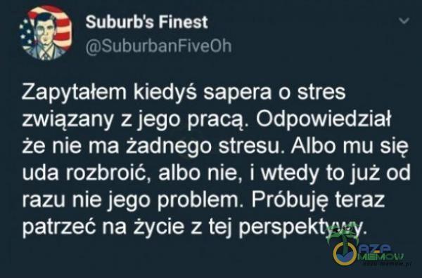R CHOSSA ER JENNA el [e] Zapytałem Kiedyś sapera 0 stres związany z jego pracą, Odpowiedział że nie ma żadnego stresu, Albo mu się uda rozbroić, albo nie, i wtedy to już od razu nie jego problem. Próbują teraz patrzeć nią życie z tej...