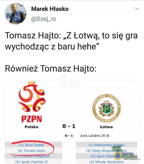 """Marek Hłasko Dzej_ro Tomasz Hajto: """"Z Łotwą, to się gra wychodząc z baru hehe"""" Również Tomasz Hajto: 0-1 PZPN Polska (1) Jerzy Dudek (6)..."""