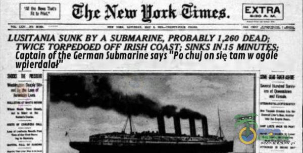 "=== LUSTTANIA SUNK BY A SUEMARINE, PRODAALY [260 DEAD, TWICE TRZEDOED OF IRISH COK$T; SYN INJ8 MINUTE wieza"" le German Submarine sayś Po c**j on się tom w ogóle pzm im"