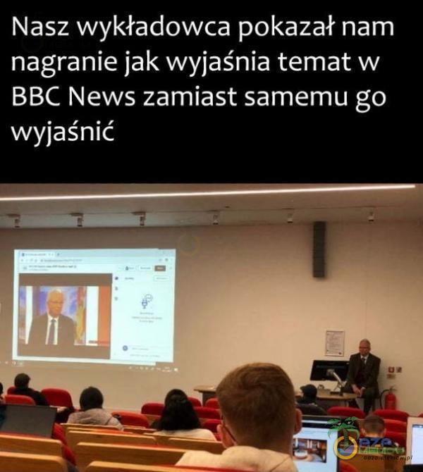 Nasz wykładowca pokazał nam nagranie jak wyjaśnia temat w BBC News zamiast samemu go wyjaśnić