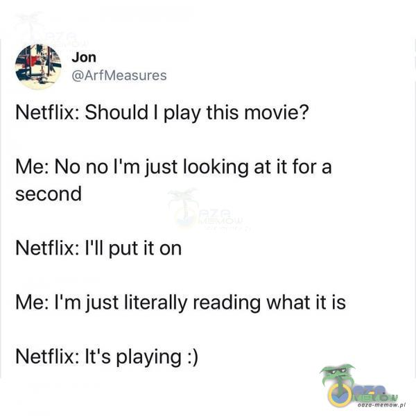 Jon ArfMeasures Netflix: Should I ay this movie? Me: No no Ilm just looking at ił for a second Me: Ilm just literally reading What ił is Netflix: Iťs aying :)