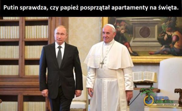 Putin sprawdza, czy papież posprzątał apartamenty na święta.