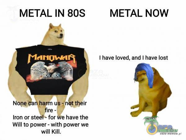 METAL IN 80S METAL NOW I have loved, and I have lost Iron or steel - for we have the Will to power - with power we will Kill.