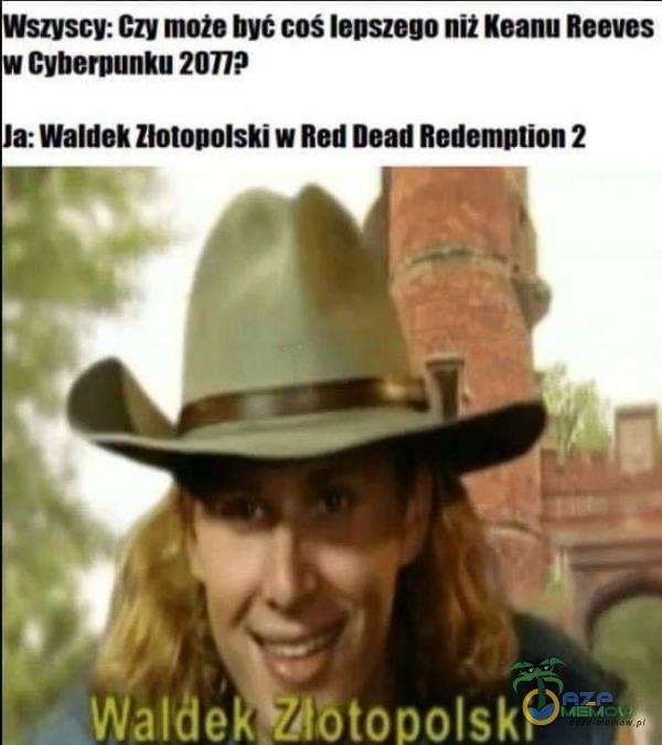 Wszyscy: Czy może byt coś lepszego niż Keanu Reeves w Cyberpunku 2077P a: Waldek Złotopolski w Red Dead Redemption 2 Waldek