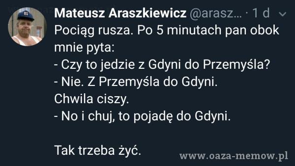 Mateusz Araszkiewicz • 1 d Pociąg rusza. Po 5 minutach pan obok mnie pyta: - Czy to jedzie z Gdyni do Przemyśla? - Nie. Z Przemyśla do Gdyni....