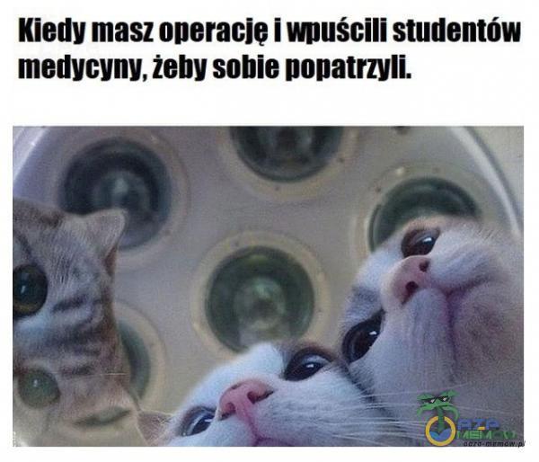 Kiedy masz operację i wmścili studentów metiycyny. żeby sobie nopatrzyli.