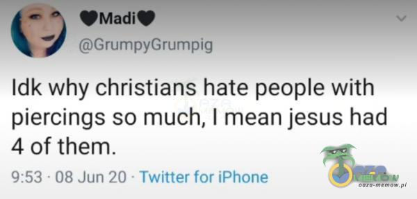 © (drumpyGrumpig Idk why christians hate peoe with piercings so much, | mean jesus had 4 of them. 9:53 -08 Jun 20 - Twitter far iFhone