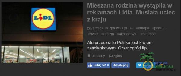 LÔĐL Mieszana rodzina wystąpiła w reklamach Lidla. Musiała uciec z kraju uarmiok bezprawnikȚal Leuropa polska sswial îneuropa Ale przecież to Polska jest krajem zaściankowym. Czarnogród itp. ulubiony