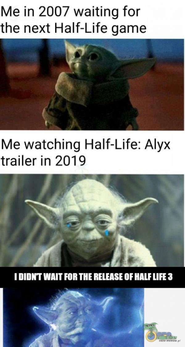 Me in 2007 waiting for the next Half-Life game Me watching Half-Life: Alyx trailer in 2019 _BE IDIRNT WAIT FOR THE RELEASE OF KALF LIFE 3 R ]