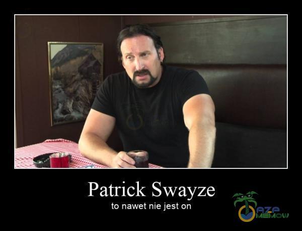 Patrick Swayze to nawet nie jest on