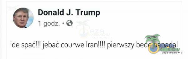 """"""" Donald J. Trump _. 1 *godz. - ide spać!!! jebaćcourwe Iran!!! ! pierwszy bede napada!"""