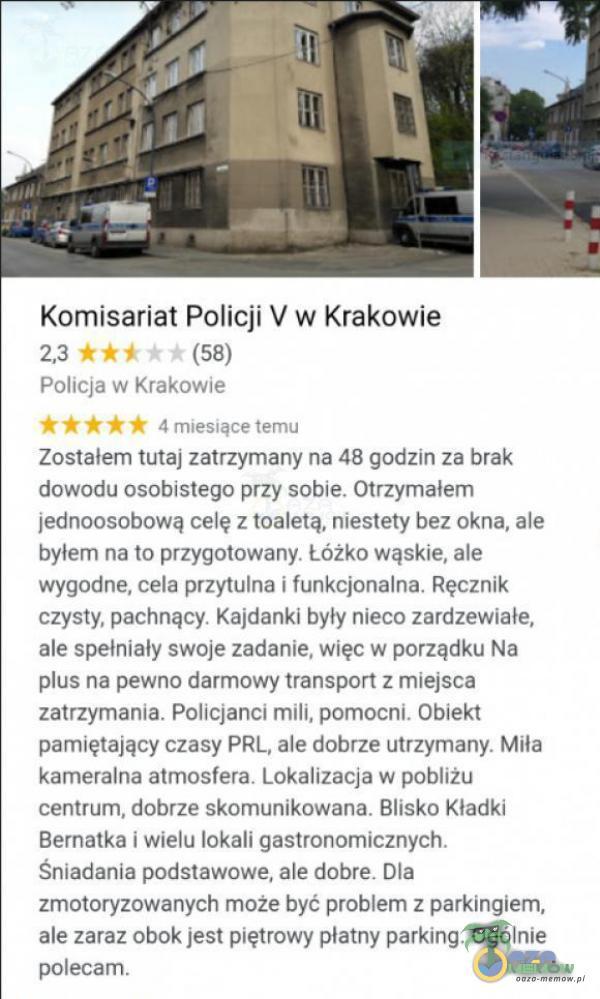 Komisariat Palicji V w Krakowie 23-WR2 (8) Foltejm zalwyJ! ERABE aruawaruinu Znństalem lut zattzyrany ne 48 gódźm za brak dawódu asabisteyc przy sobla. Dttżyrałem Jedhoosobową celę z Kraletą. niestety beż dkra. ie byłem ha m przygowwany Lózxo wąskie. ale wygudne, cata przynine Uyske***alnmn Reczyk zzysty, pariwązy, Kajctana byly nieco zardzewinie, gle spelniały swoje zadnie, więc w pmrząuku Nu im na pewna dzmmnwy t1emapatt z riięfrch zatizyńtania Fallefanei mill pomocni Gtłekt pamiętający czasy PRL Ale dobrze Hirzynany- Ma karreraina atmosfera. Lokalizacja w podiżu Zzarwuwi, dobrze skofriusukowaya: Blisko Kładki Brnalke wielu jaka ggptonomieznych śniadania podstnyyge. ale tatr= Dla zmtoryzowanych miże być prohtżm z parkingiem, alE zaraz obok jest piętrowy atrńy parking, OddlniE pdłeczm