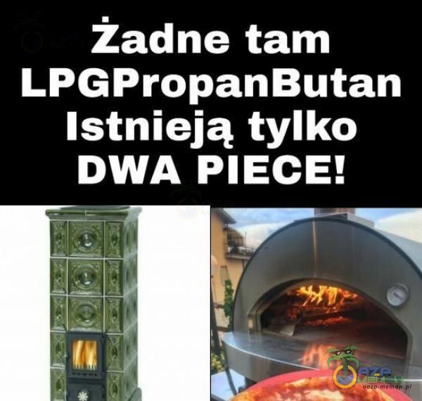 Żadne tam LPGPropanButan istnieją tylko udo PIECE! +aip, pe Pas