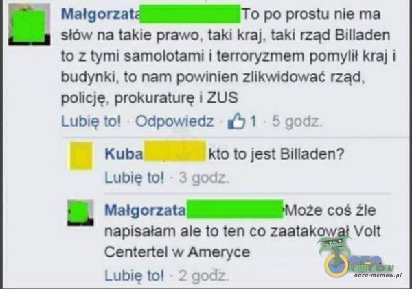 Małgorzató—fio po prostu nie ma słów na takie prawo, taki kraj, taki rząd Billaden to z tymi samolotami i terroryzmem pomylił kraj i budynki,...