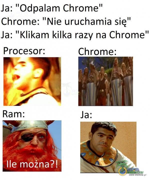 """Ja: Odpalam Chrome"""" Chrome: Nie uruchamia się"""" Ja: Klikam kilka razy na Chrome Procesor: Ram:"""