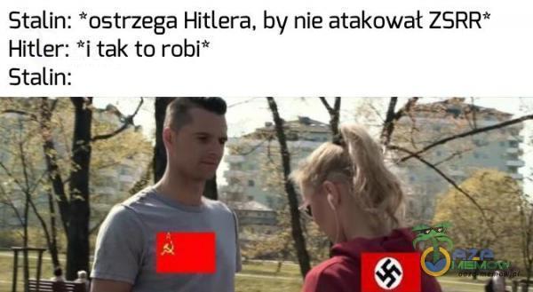 Stalin: *ostrzega Hitlera, by nie atakował ZSRR* Hitler: *i tak to robi* Stalin: