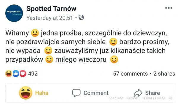 Spotted Tarnów Yesterday at 20:51 • O Witamy e jedna prośba, szczególnie do dziewczyn, nie pozdrawiajcie samych siebie bardzo prosimy, nie wypada...