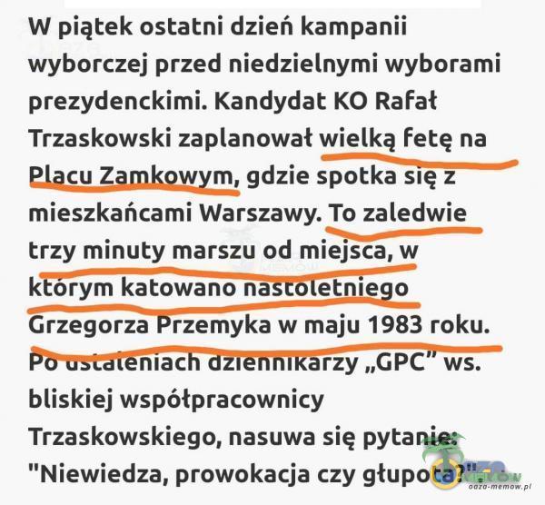 """W piątek ostatni dzień kampanii wyborczej przed niedzielnymi wyborami prezydenckimi. Kandydat KO Rafał Trzaskowski zaanował wielką fetę na p Plącu Zamkowym, gdzie spotka się z mieszkańcami Warszawy. To zaledwie . """"Ez trzy minuty marszu od miejsca, w którym katowano nastóletniego SRO PRZERIYK a maju 1983 roku. Powstateniach dZIENNIKATZY """"GPC"""" ws. bliskiej współpracownicy Trzaskowskiego, nasuwa się pytanie: Niewiedza, prowokacja czy głupota? ."""