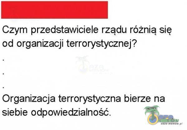 Czym przedstawiciele rządu różnią się od organizacji terrorystycznej? Organizacja terrorystyczna bierze na siebie odpowiedzialność.
